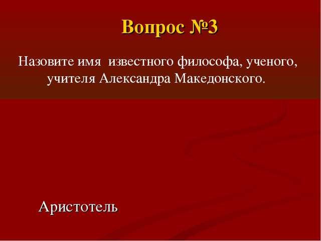 Назовите имя известного философа, ученого, учителя Александра Македонского. А...