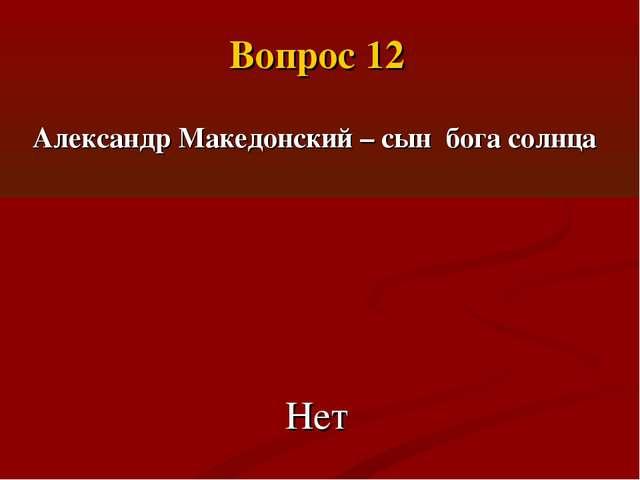 Александр Македонский – сын бога солнца Нет Вопрос 12
