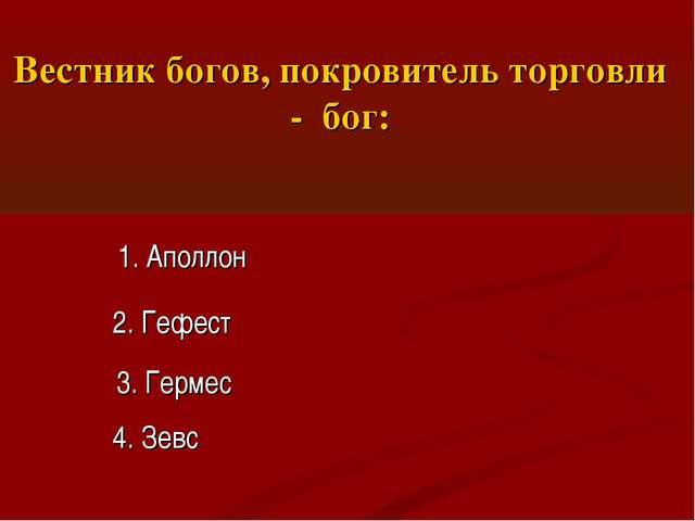 Вестник богов, покровитель торговли - бог: 1. Аполлон 2. Гефест 3. Гермес 4....
