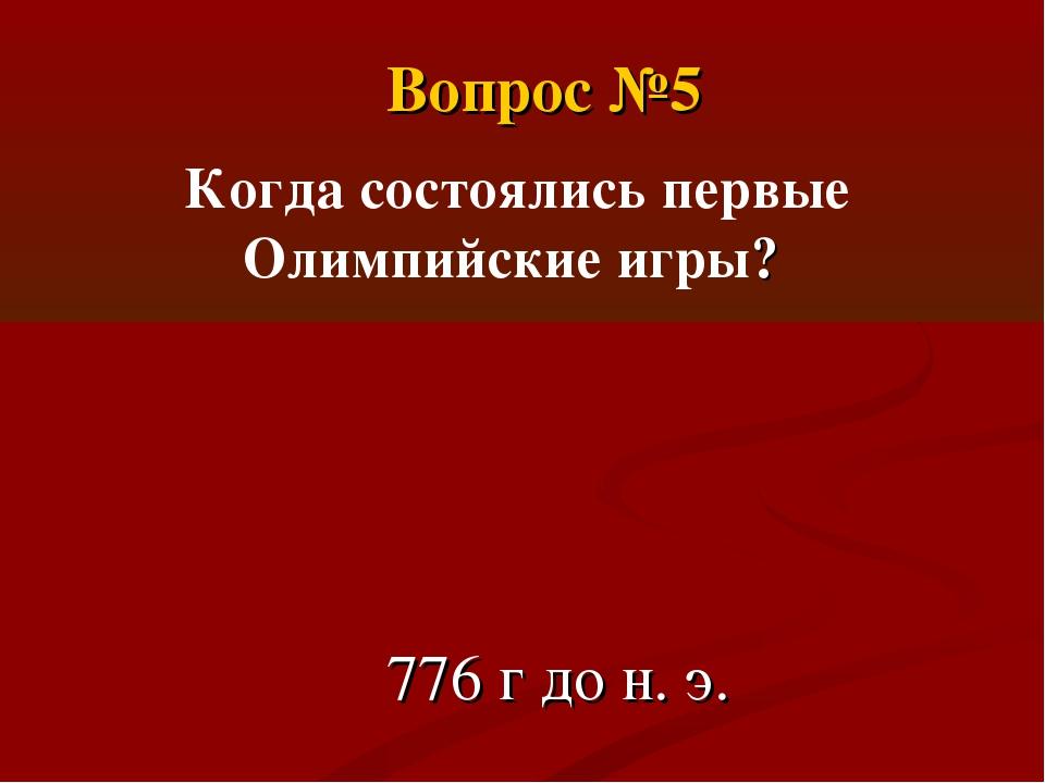 Когда состоялись первые Олимпийские игры? 776 г до н. э. Вопрос №5