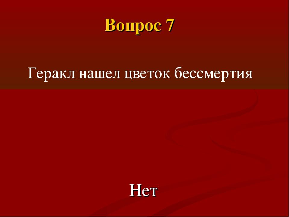 Геракл нашел цветок бессмертия Нет Вопрос 7