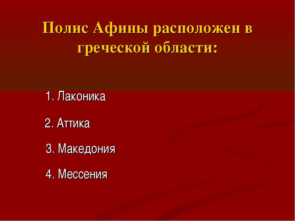 Полис Афины расположен в греческой области: 1. Лаконика 2. Аттика 3. Македони...