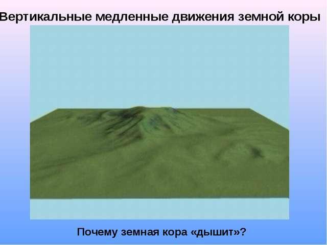 Вертикальные медленные движения земной коры Почему земная кора «дышит»?