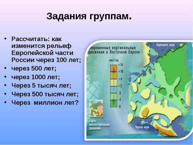 Задания группам. Рассчитать: как изменится рельеф Европейской части России че...
