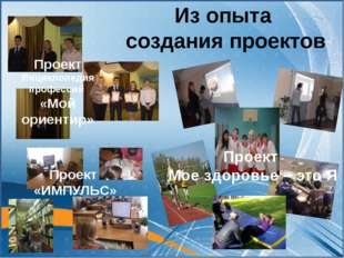 Из опыта создания проектов Проект «ИМПУЛЬС» Проект Мое здоровье – это Я Проек