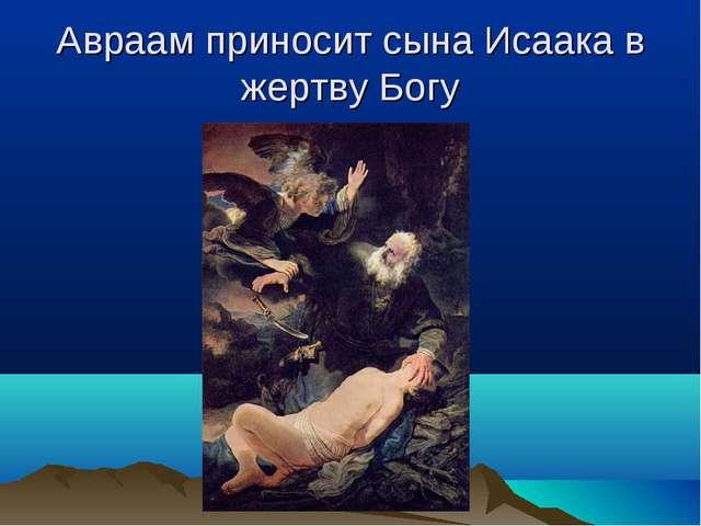Авраам приносит сына Исаака в жертву Богу