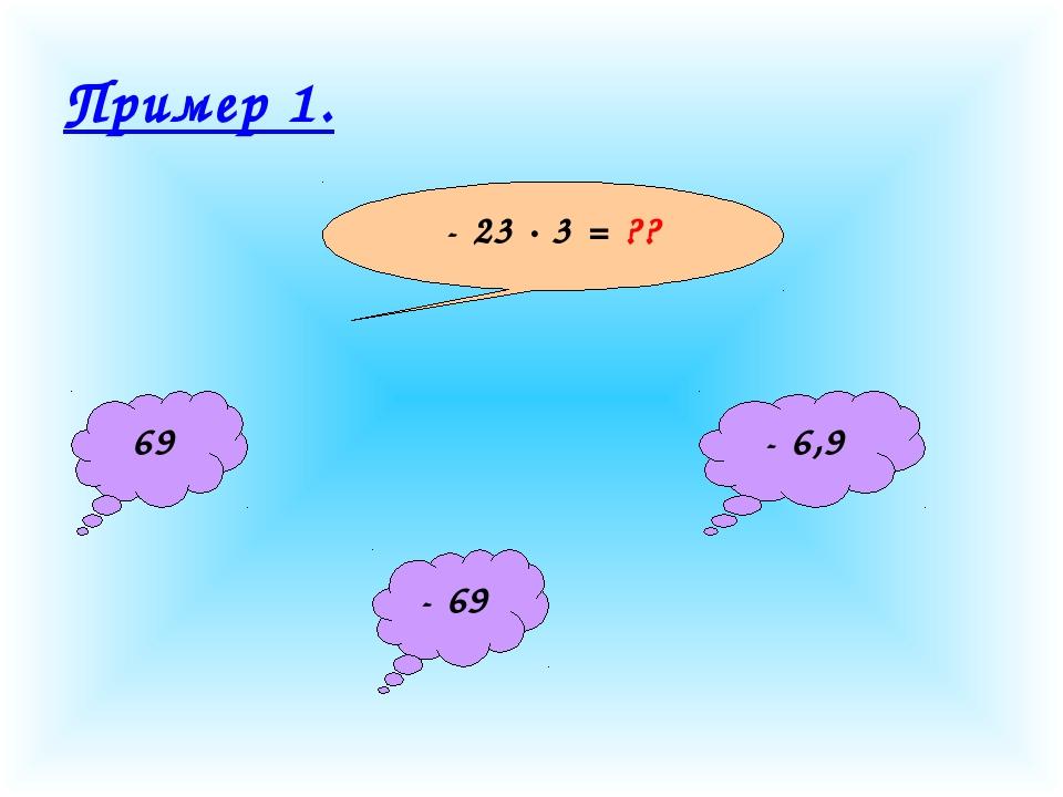 Пример 1. - 23 · 3 = ?? 69 - 69 - 6,9