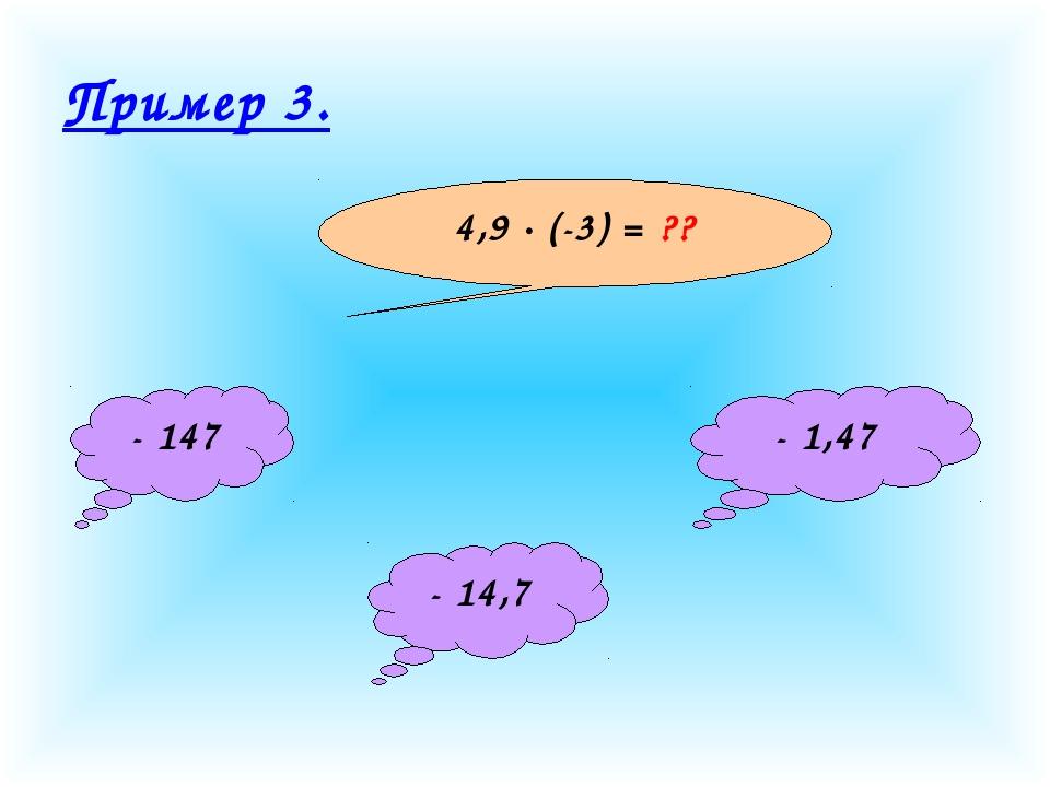 Пример 3. 4,9 · (-3) = ?? - 147 - 14,7 - 1,47