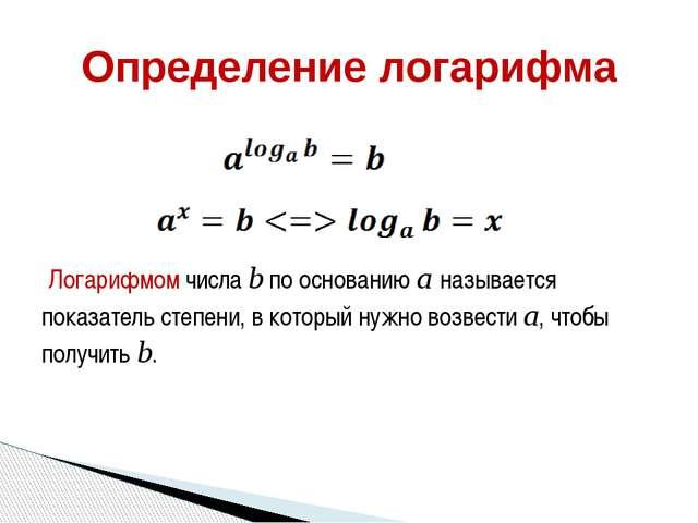 Логарифмом числа b по основанию a называется показатель степени, в который н...