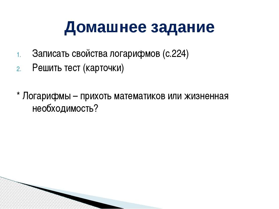 Записать свойства логарифмов (с.224) Решить тест (карточки) * Логарифмы – при...
