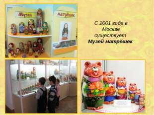 С 2001 года в Москве существует Музей матрёшек.