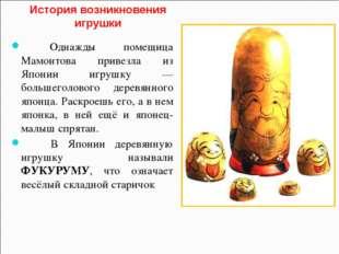 История возникновения игрушки Однажды помещица Мамонтова привезла из Японии и
