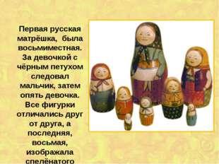 Первая русская матрёшка, была восьмиместная. За девочкой с чёрным петухом сле