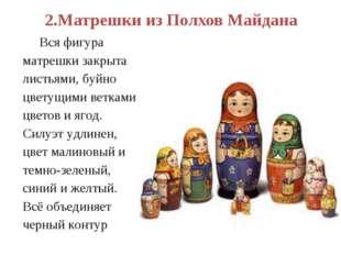 2.Матрешки из Полхов Майдана Вся фигура матрешки закрыта листьями, буйно цвет