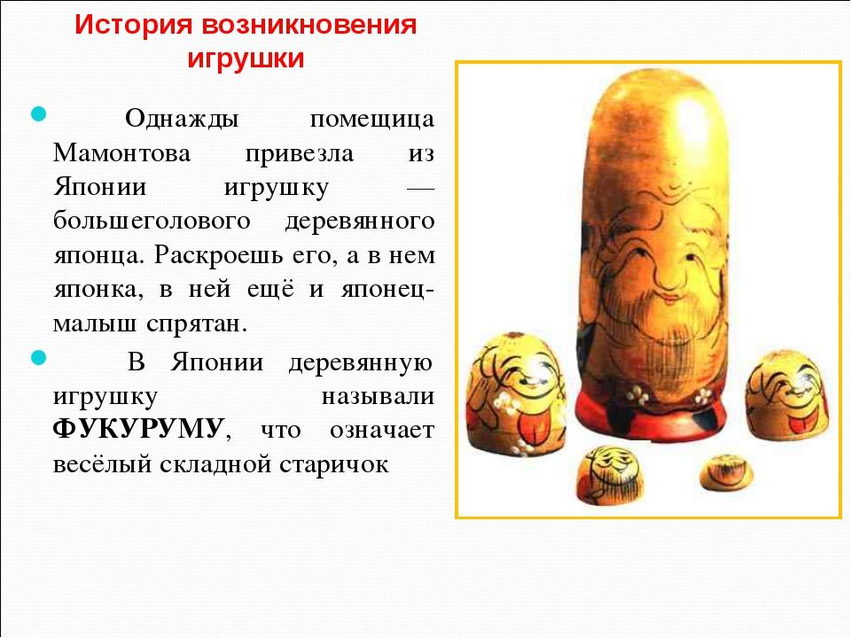 История возникновения игрушки Однажды помещица Мамонтова привезла из Японии и...
