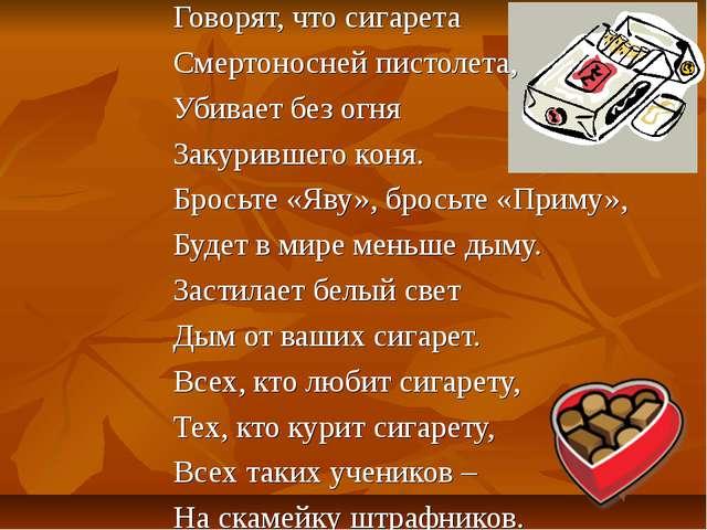 Говорят, что сигарета Смертоносней пистолета, Убивает без огня Закурившего ко...