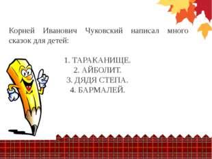 Корней Иванович Чуковский написал много сказок для детей: 1. ТАРАКАНИЩЕ. 2.