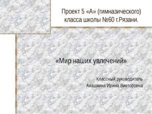 Проект 5 «А» (гимназического) класса школы №60 г.Рязани. «Мир наших увлечений