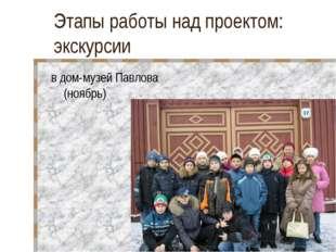 Этапы работы над проектом: экскурсии в дом-музей Павлова (ноябрь)