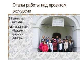 Этапы работы над проектом: экскурсии В Кремль на выставки «До нашей эры», «Че