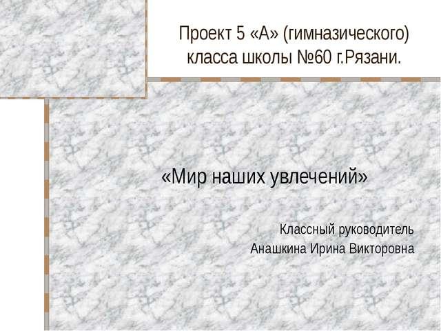 Проект 5 «А» (гимназического) класса школы №60 г.Рязани. «Мир наших увлечений...