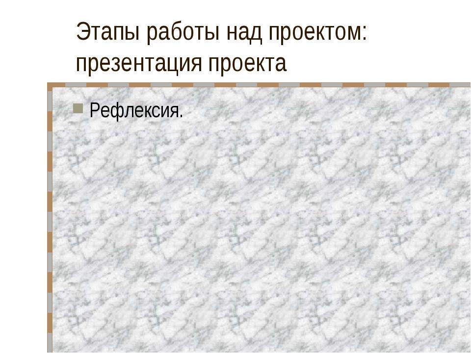 Этапы работы над проектом: презентация проекта Рефлексия.