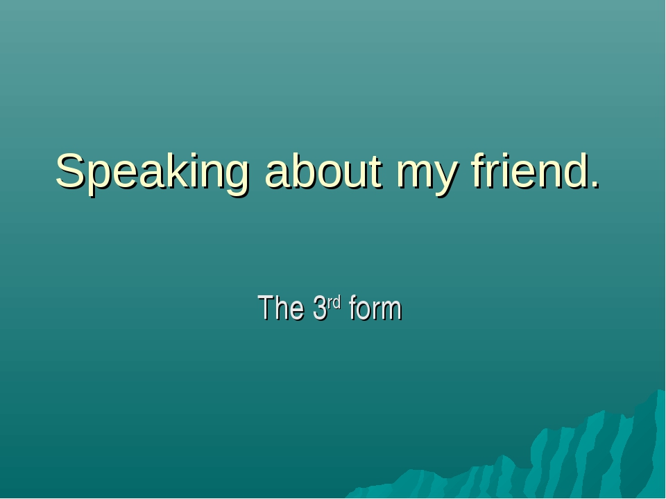 Speaking about my friend. The 3rd form