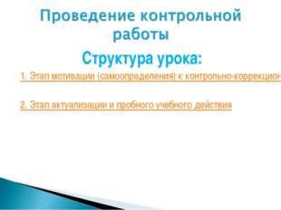 Структура урока: 1. Этап мотивации (самоопределения) к контрольно-коррекционн