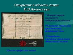 Открытия в области химии М.В.Ломоносова Диплом профессора химии Открыл первую