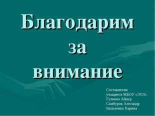 Благодарим за внимание Составители: учащиеся МБОУ «ЭТЛ» Гулиева Айнур Самбуро