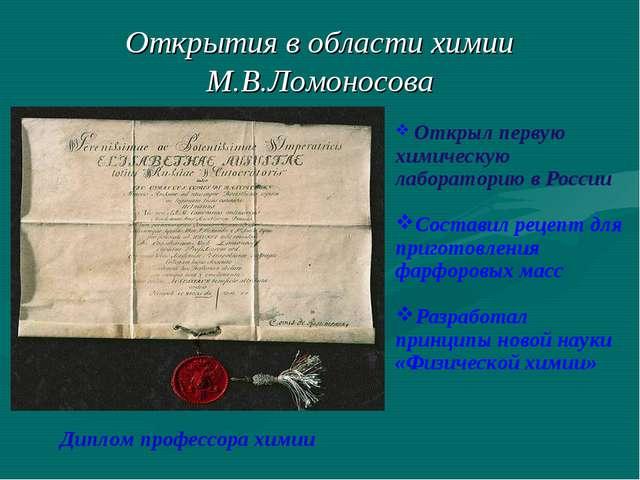 Открытия в области химии М.В.Ломоносова Диплом профессора химии Открыл первую...