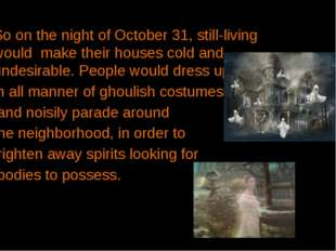 So on the night ofOctober 31, still-living would make their houses cold and
