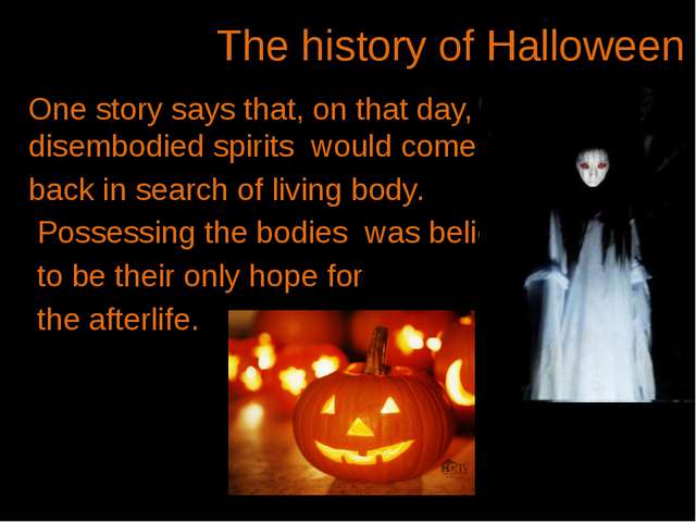 The history of Halloween One story says that, on that day, the disembodied s...
