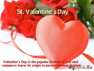 St. Valentine's Day Valentine's Day is the popular festival of love and roman