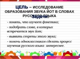 ЦЕЛЬ – ИССЛЕДОВАНИЕ ОБРАЗОВАНИЯ ЗВУКА ЙОТ В СЛОВАХ РУССКОГО ЯЗЫКА Задачи: - п