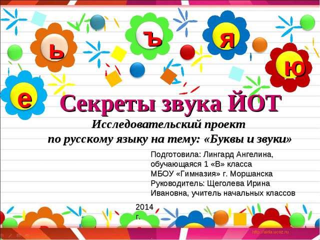 Секреты звука ЙОТ Исследовательский проект по русскому языку на тему: «Буквы...