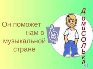 Он поможет нам в музыкальной стране