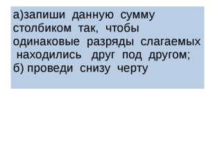 а)запиши данную сумму столбиком так, чтобы одинаковые разряды слагаемых наход