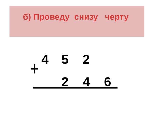 б) Проведу снизу черту 4 5 2 2 4 6