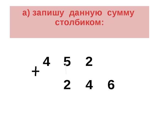 а) запишу данную сумму столбиком: 4 5 2 2 4 6