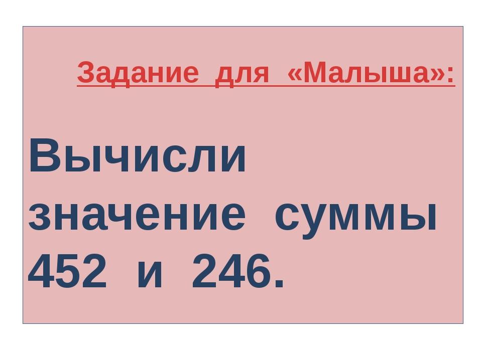 Задание для «Малыша»: Вычисли значение суммы 452 и 246.
