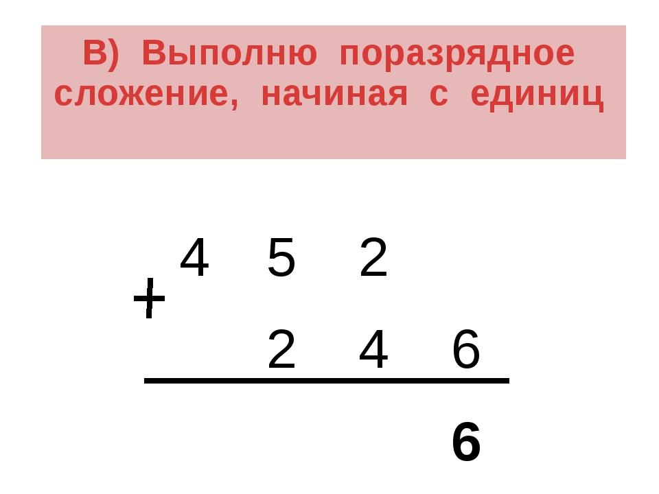 В) Выполню поразрядное сложение, начиная с единиц 4 5 2 2 4 6 6