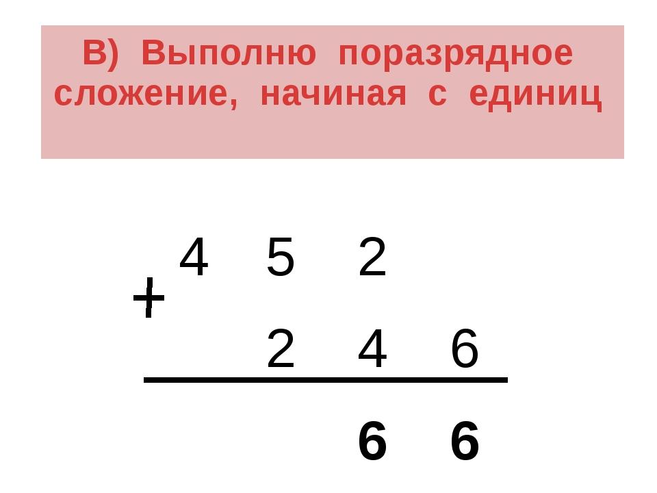 В) Выполню поразрядное сложение, начиная с единиц 4 5 2 2 4 6 6 6