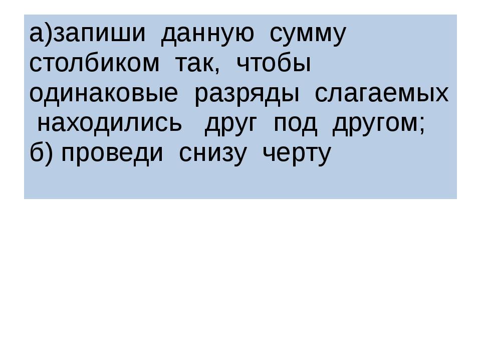 а)запиши данную сумму столбиком так, чтобы одинаковые разряды слагаемых наход...