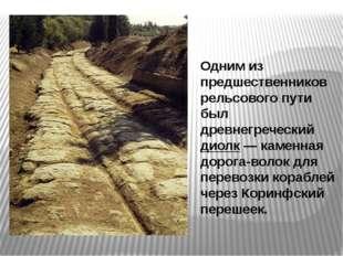 Одним из предшественников рельсового пути был древнегреческий диолк — каменна