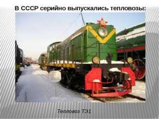 В СССР серийно выпускались тепловозы: Тепловоз ТЭ1
