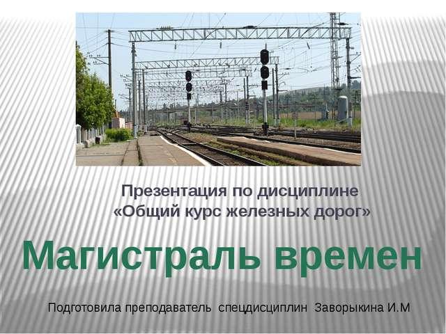 Магистраль времен Презентация по дисциплине «Общий курс железных дорог» Подго...