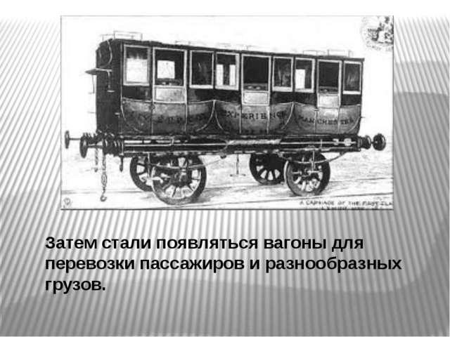 Затем стали появляться вагоны для перевозки пассажиров и разнообразных грузов.