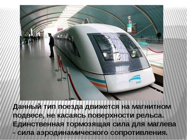 Данный тип поезда движется на магнитном подвесе, не касаясь поверхности рельс...