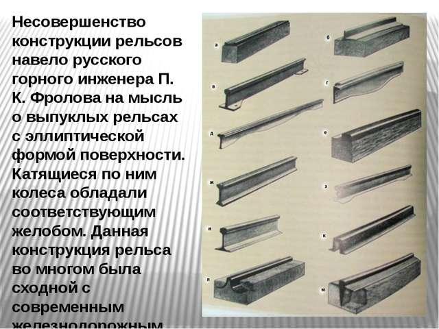Несовершенство конструкции рельсов навело русского горного инженера П. К. Фро...